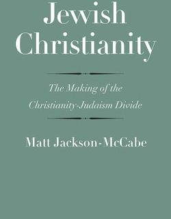 Jewish Christianity: The Making of the Christianity-Judaism Divide by Matt Jackson-McCabe