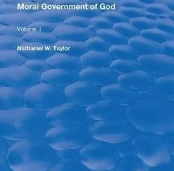 Lectures on the Moral Government of God by Nathaniel W. Taylor
