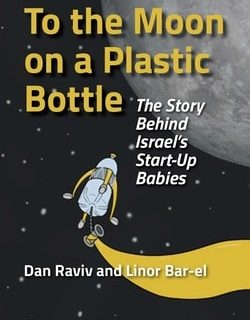 To the Moon on a Plas­tic Bot­tle: The Sto­ry Behind Israel's Start-Up Babies by Dan Raviv and Linor Bar-El