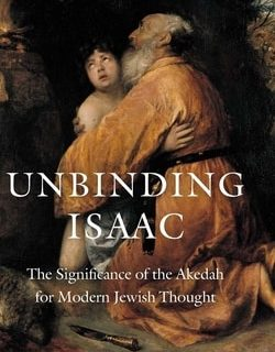 Unbinding Isaac: The Significance of the Akedah for Modern Jewish Thought by Aaron Koller