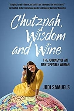 Chutzpah, Wisdom and Wine: The Journey of an Unstoppable Woman by Jodi Samuels