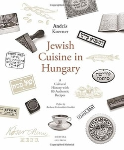 Jew­ish Cui­sine in Hun­gary: A Cul­tur­al His­to­ry with 83 Authen­tic Recipes by Andras Koern­er