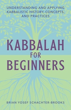 Kabbalah for Beginners: Understanding and Applying Kabbalistic History, Concepts, and Practices by Brian Yosef Schachter-Brooks