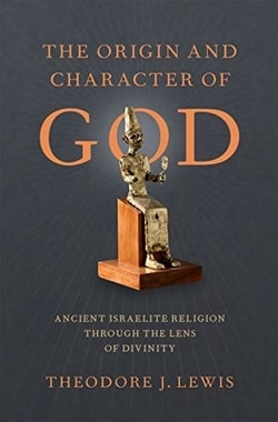 The Origin and Character of God: Ancient Israelite Religion through the Lens of Divinity by Theodore J. Lewis