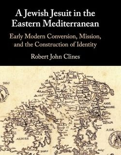 A Jewish Jesuit in the Eastern Mediterranean: Early Modern Conversion, Mission, and the Construction of Identity by Robert John Clines