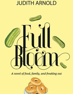 Full Bloom: A Novel of Food, Family, and Freaking by Judith Arnold