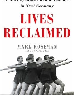 Lives Reclaimed: A Story of Rescue and Resistance in Nazi Germany by Mark Roseman