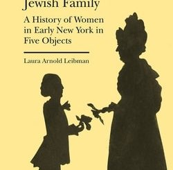 The Art of the Jewish Family: A History of Women in Early New York in Five Objects by Laura Arnold Leibman
