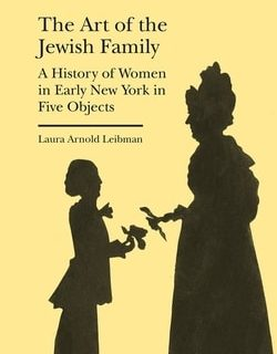 The Art of the Jew­ish Fam­i­ly: A His­to­ry of Women in Ear­ly New York in Five Objects by Lau­ra Arnold Leibman