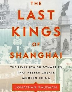 The Last Kings of Shang­hai: The Rival Jew­ish Dynas­ties That Helped Cre­ate Mod­ern China by Jonathan Kauf­man