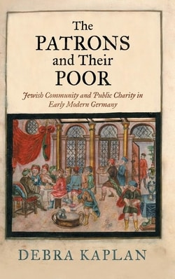 The Patrons and Their Poor: Jewish Community and Public Charity in Early Modern Germany by Debra Kaplan