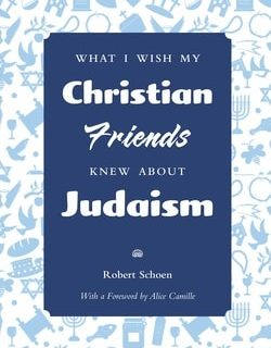 What I Wish My Christian Friends Knew about Judaism by Robert Schoen
