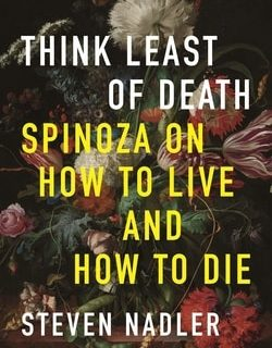 Think Least of Death: Spin­oza On How To Live And How To Die by Steven Nadler