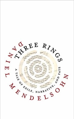 Three Rings: A Tale of Exile, Nar­ra­tive, and Fate by Daniel Mendel­sohn