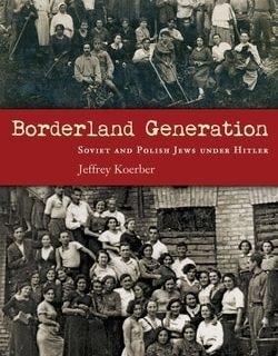 Borderland Generation: Soviet and Polish Jews under Hitler by Jeffrey Koerber