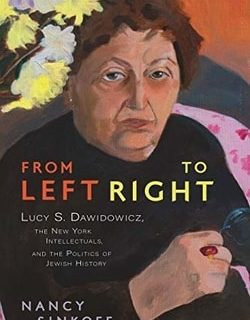 From Left to Right: Lucy S. Dawidowicz, the New York Intellectuals, and the Politics of Jewish History by Nancy Sinkoff
