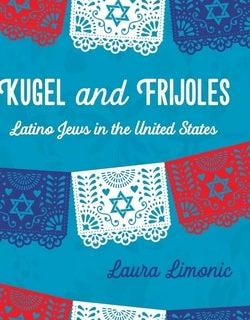 Kugel and Frijoles: Latino Jews in the United States by Laura Limonic