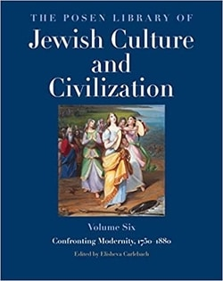 The Posen Library of Jewish Culture and Civilization, Volume 6: Confronting Modernity, 1750–1880