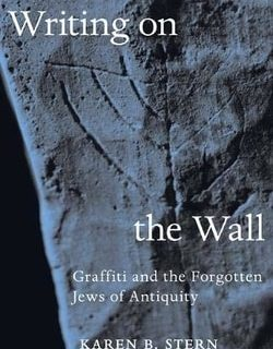 Writing on the Wall: Graffiti and the Forgotten Jews of Antiquity by Karen B. Stern