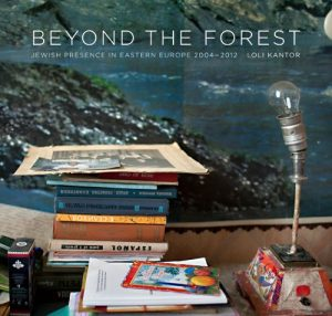 Beyond the Forest: Jewish Presence in Eastern Europe, 2004-2012 by Loli Kantor